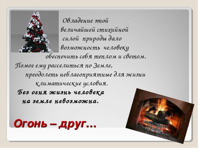 Огонь – друг… Овладение этой величайшей стихийной силой природы дало возможно...