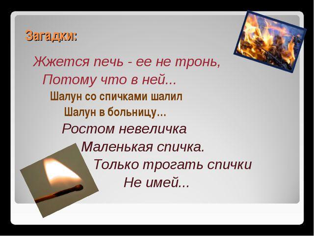 Загадки: Жжется печь - ее не тронь, Потому что в ней... Шалун со спичками шал...