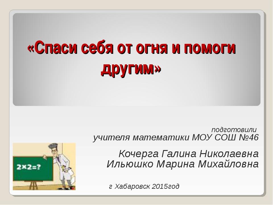 «Спаси себя от огня и помоги другим» подготовили учителя математики МОУ СОШ №...