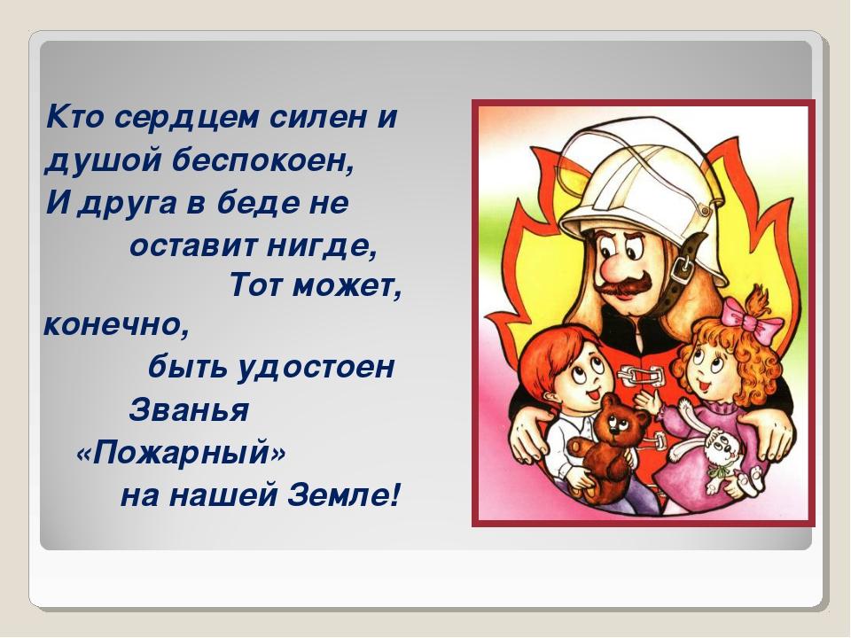 пожарный Кто сердцем силен и душой беспокоен, И друга в беде не оставит нигде...
