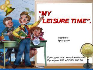 """MY LEISURE TIME"". Module 6 Spotlight 6 Преподаватель английского языка Пушка"