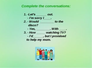 Complete the conversations: 1. -Let's ______ out. - I'm sorry I____. 2. - Wou
