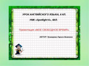УРОК АНГЛИЙСКОГО ЯЗЫКА, 6 КЛ. УМК «Spotlight 6», 6КЛ. Презентация «МОЕ СВОБО
