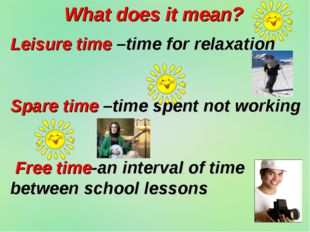 What does it mean? Leisure time –time for relaxation Spare time –time spent n