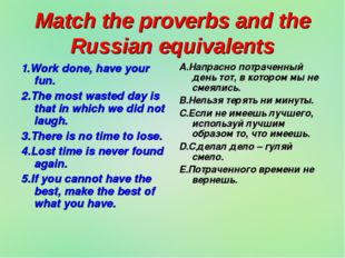 Match the proverbs and the Russian equivalents 1.Work done, have your fun. 2.