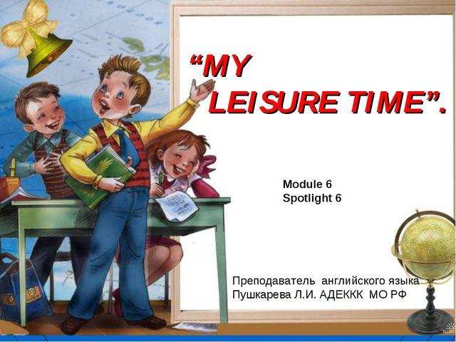 """MY LEISURE TIME"". Module 6 Spotlight 6 Преподаватель английского языка Пушка..."