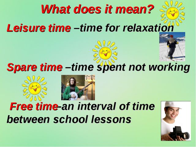 What does it mean? Leisure time –time for relaxation Spare time –time spent n...