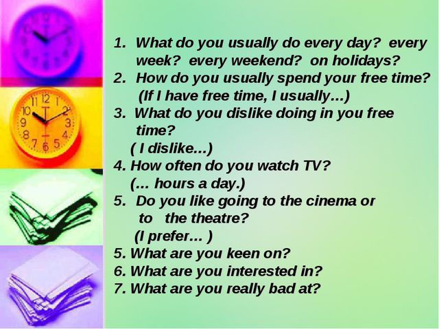 What do you usually do every day? every week? every weekend? on holidays? How...