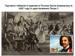 Торговля табаком и курение в России были разрешены в 1697 году в царствование