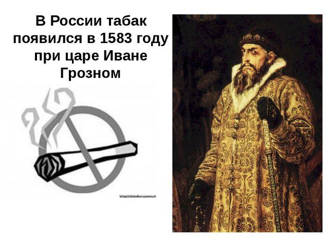 В России табак появился в 1583 году при царе Иване Грозном