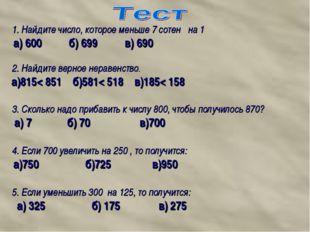 1. Найдите число, которое меньше 7 сотен на 1 а) 600 б) 699 в) 690 2. Найдите