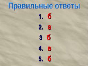 1. б 2. а 3 б 4. в 5. б