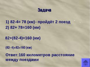 Задача 1) 82-4= 78 (км) - пройдёт 2 поезд 2) 82+ 78=160 (км) 82+(82-4)=160 (к