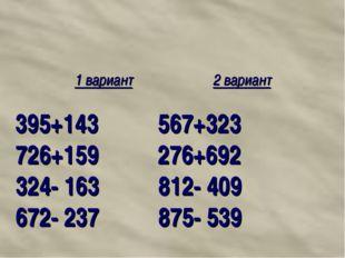 1 вариант 2 вариант 395+143 567+323 726+159 276+692 324- 163 812- 409 672- 2