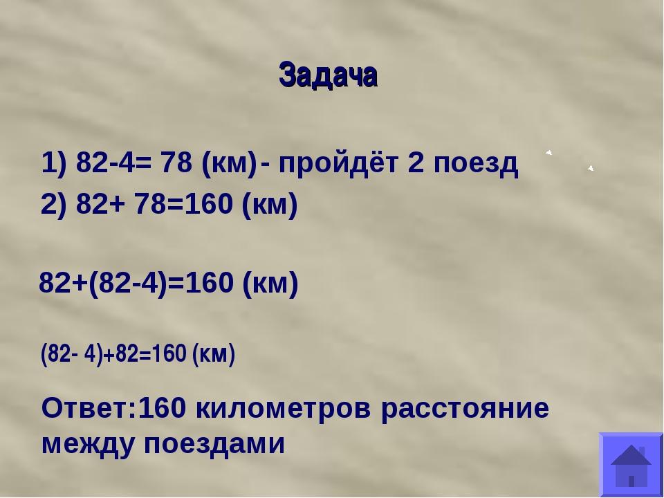 Задача 1) 82-4= 78 (км) - пройдёт 2 поезд 2) 82+ 78=160 (км) 82+(82-4)=160 (к...