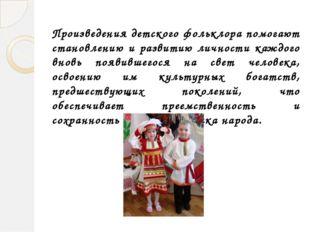 Произведения детского фольклора помогают становлению и развитию личности кажд