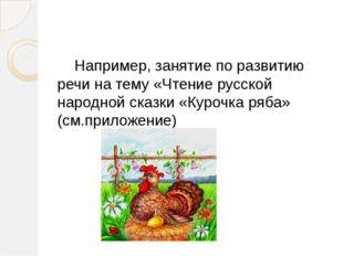 Например, занятие по развитию речи на тему «Чтение русской народной сказки «