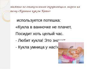 занятие по ознакомлению окружающим миром на тему «Купание куклы Кати» использ