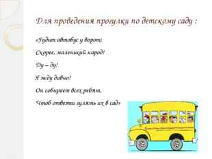Для проведения прогулки по детскому саду : «Гудит автобус у ворот; Скорее, ма