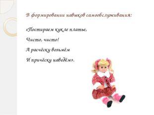 В формировании навыков самообслуживания: «Постираем кукле платье, Чисто, чист