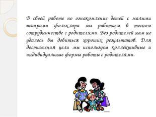 В своей работе по ознакомление детей с малыми жанрами фольклора мы работаем в