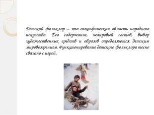 Детский фольклор – это специфическая область народного искусства. Его содержа