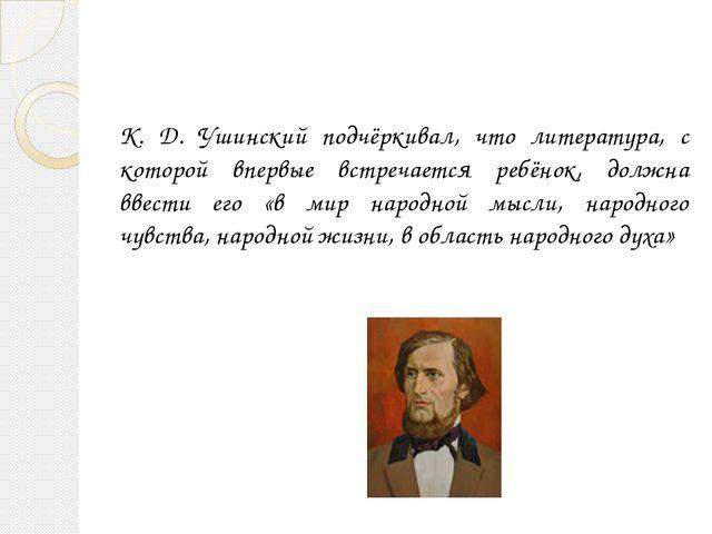 К. Д. Ушинский подчёркивал, что литература, с которой впервые встречается реб...