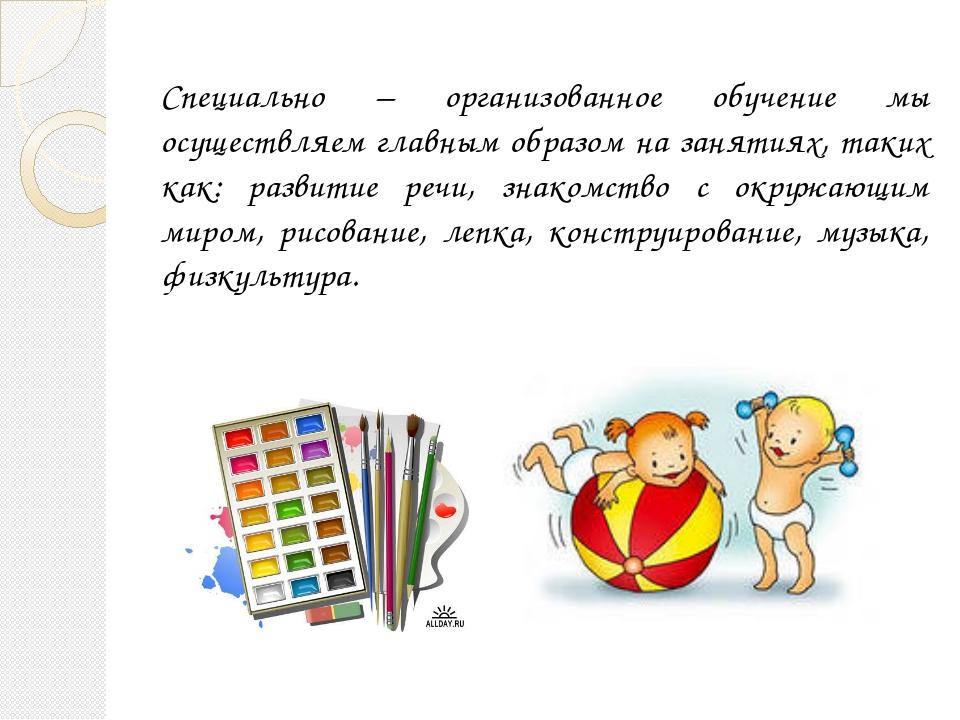 Специально – организованное обучение мы осуществляем главным образом на занят...