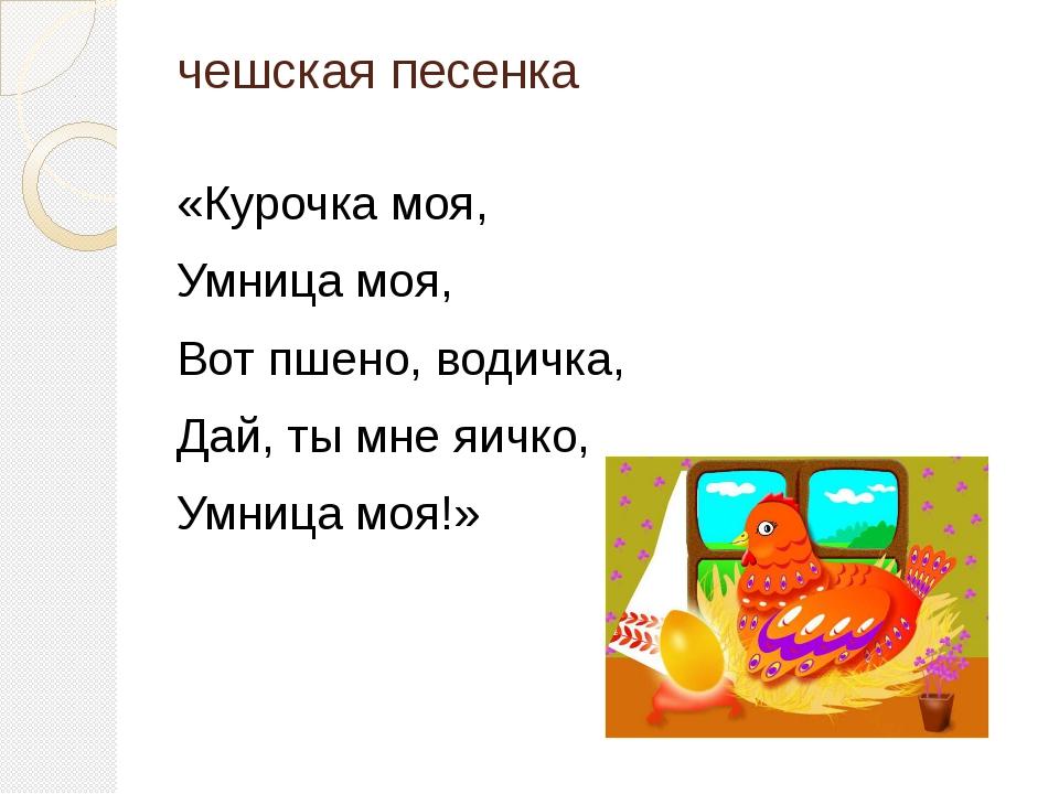 чешская песенка «Курочка моя, Умница моя, Вот пшено, водичка, Дай, ты мне яич...