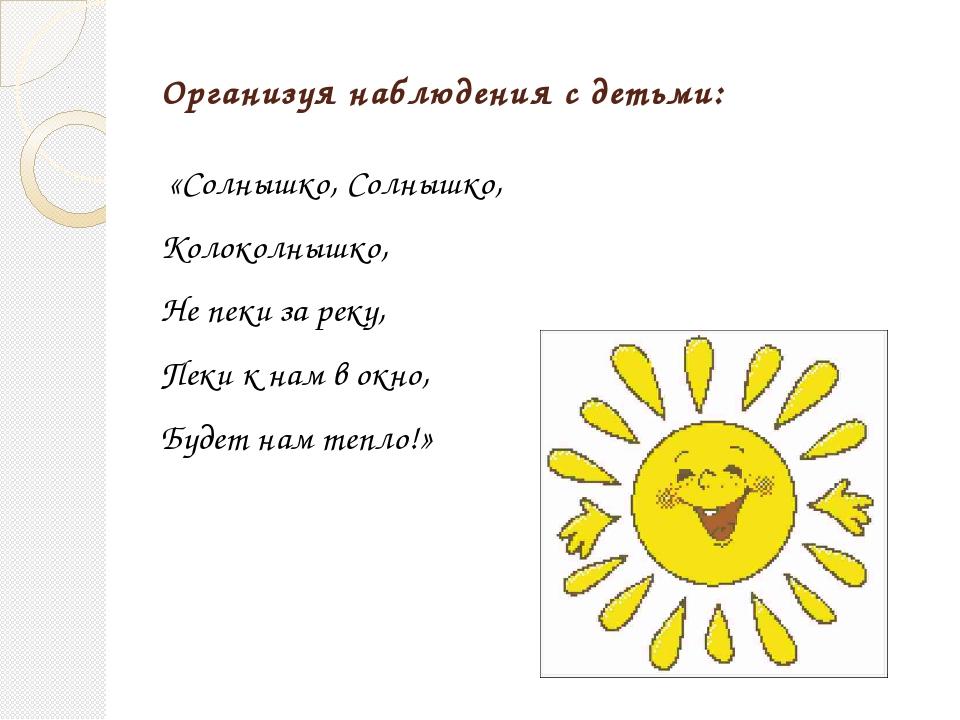 Организуя наблюдения с детьми: «Солнышко, Солнышко, Колоколнышко, Не пеки за...