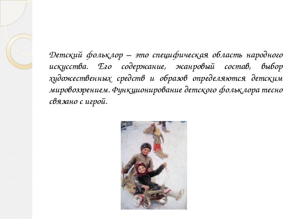 Детский фольклор – это специфическая область народного искусства. Его содержа...