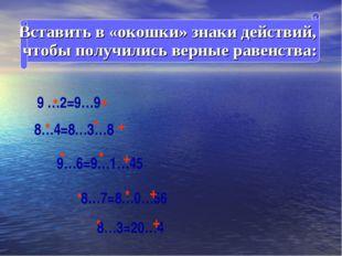 Вставить в «окошки» знаки действий, чтобы получились верные равенства: 9 …2=