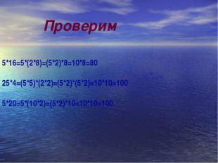 5*16=5*(2*8)=(5*2)*8=10*8=80 25*4=(5*5)*(2*2)=(5*2)*(5*2)=10*10=100 5*20=5*(