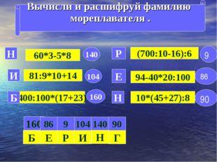 Вычисли и расшифруй фамилию мореплавателя . 60*3-5*8 81:9*10+14 400:100*(17+