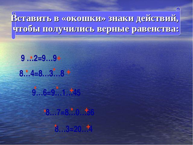 Вставить в «окошки» знаки действий, чтобы получились верные равенства: 9 …2=...