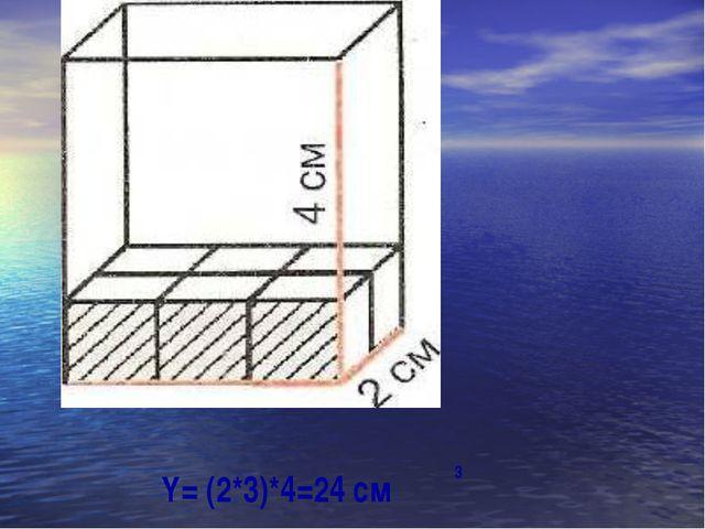 Y= (2*3)*4=24 см 3