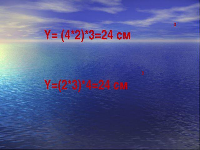 Y= (4*2)*3=24 см 3 Y=(2*3)*4=24 см 3