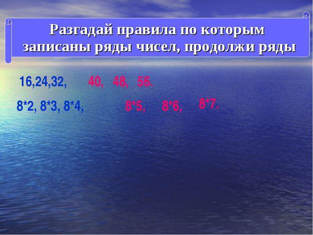 Разгадай правила по которым записаны ряды чисел, продолжи ряды 16,24,32, 40,...