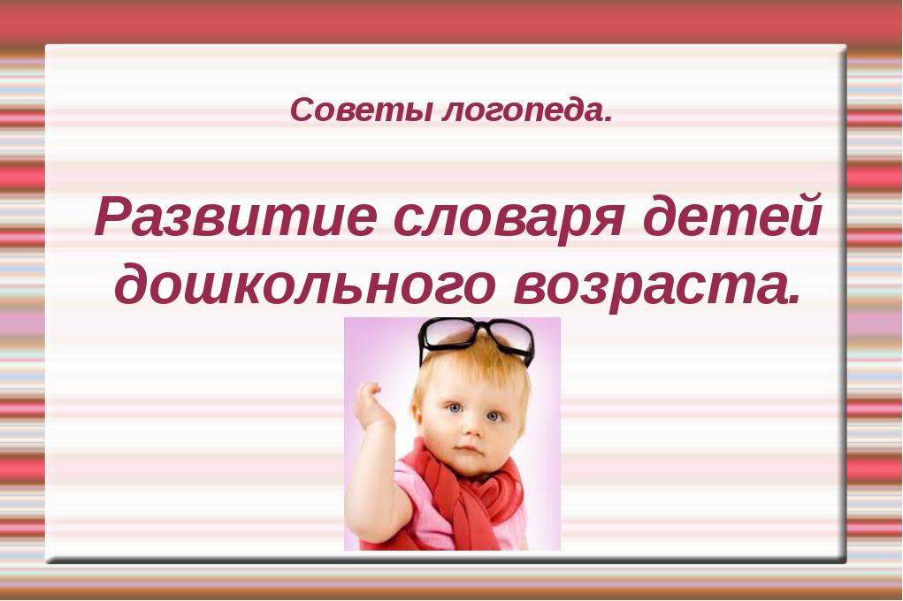 Советы логопеда. Развитие словаря детей дошкольного возраста.