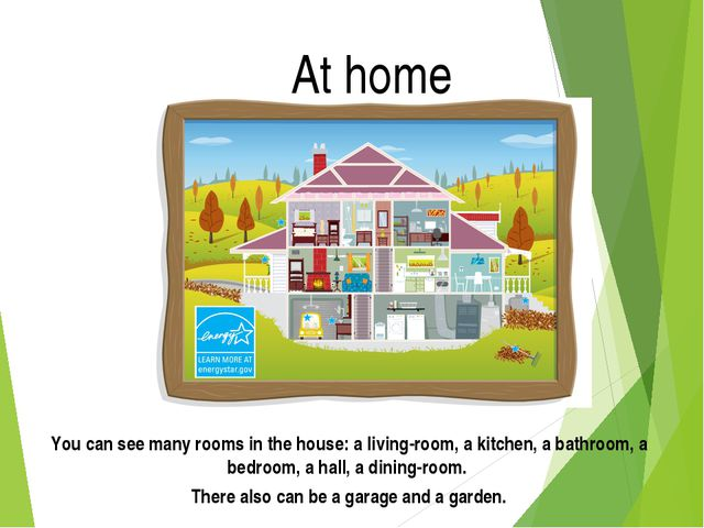 At home You can see many rooms in the house: a living-room, a kitchen, a bath...