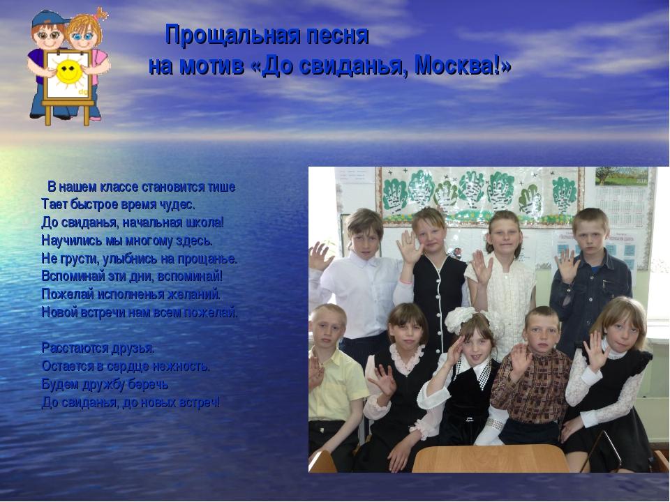 Прощальная песня на мотив «До свиданья, Москва!»   В нашем классе становит...