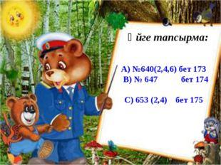 Үйге тапсырма: А) №640(2,4,6) бет 173 В) № 647 бет 174 С) 653 (2,4) бет 175
