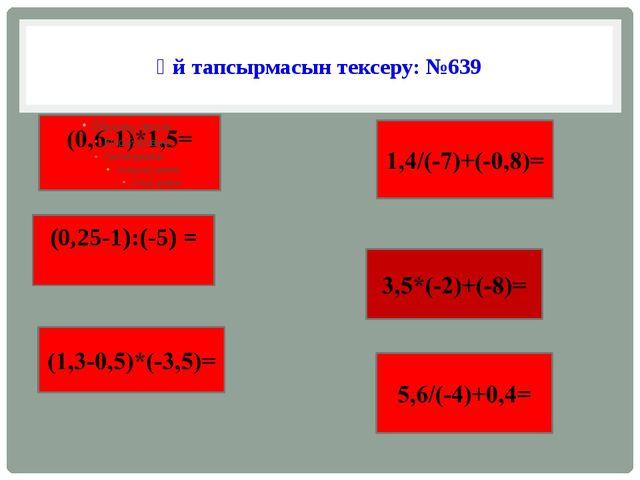 Үй тапсырмасын тексеру: №639 (0,25-1):(-5) =