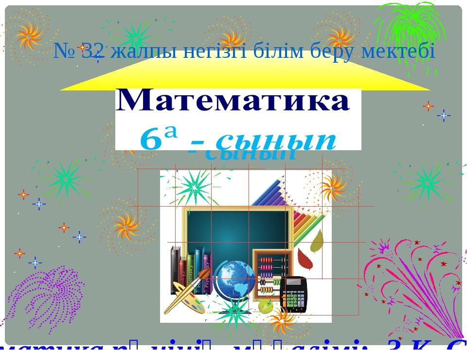 № 32 жалпы негізгі білім беру мектебі Математика пәнінің мұғалімі: З.К. Сарина