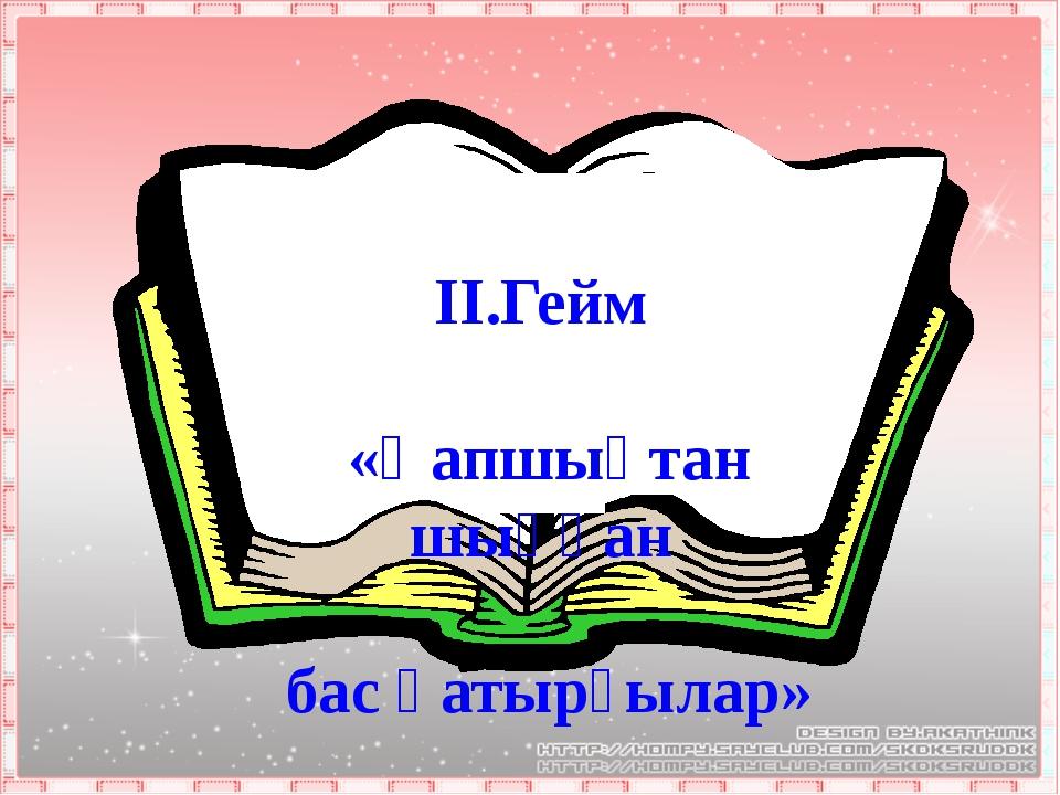 ІІ.Гейм «Қапшықтан шыққан бас қатырғылар»