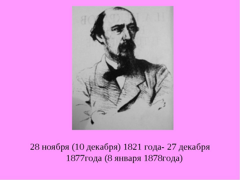28 ноября (10 декабря) 1821 года- 27 декабря 1877года (8 января 1878года)