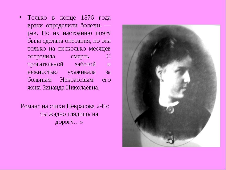 Только в конце 1876 года врачи определили болезнь — рак. По их настоянию поэт...