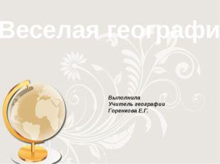 Веселая география Выполнила Учитель географии Горенкова Е.Г.
