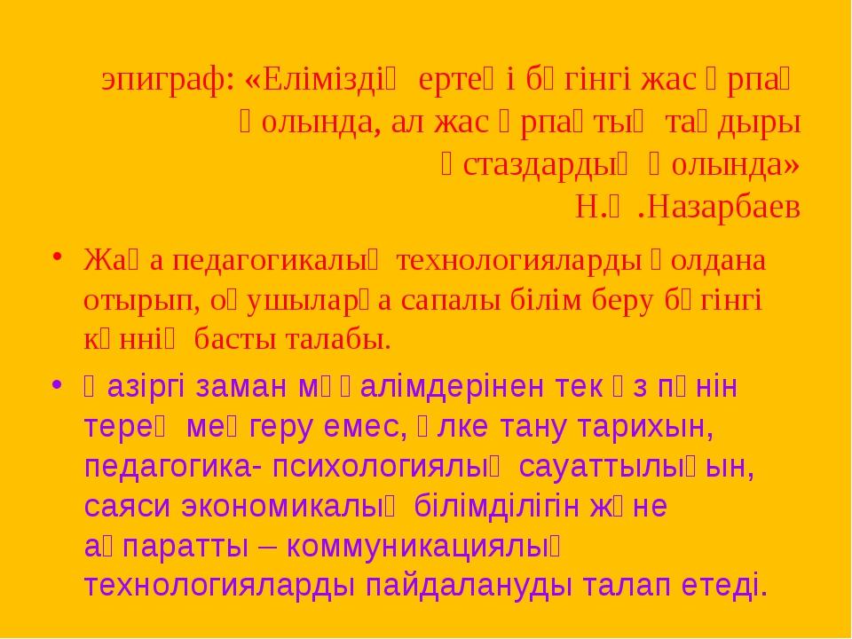 эпиграф: «Еліміздің ертеңі бүгінгі жас ұрпақ қолында, ал жас ұрпақтың тағдыр...