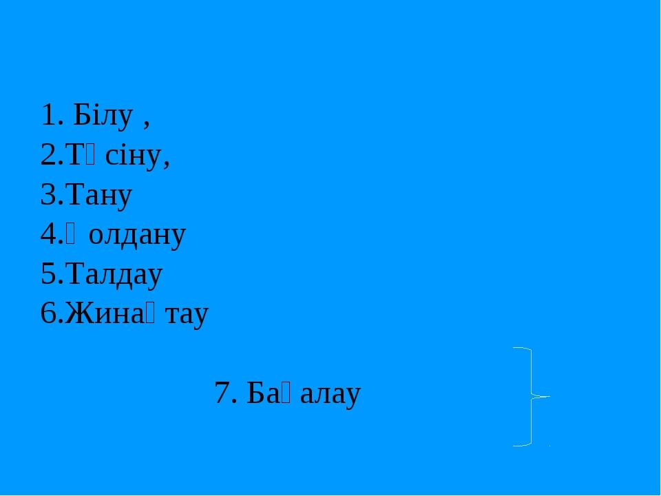 1. Білу , 2.Түсіну, 3.Тану 4.Қолдану 5.Талдау 6.Жинақтау 7. Бағалау